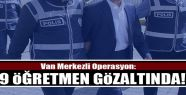 Van Merkezli Operasyon: 9 Öğretmen Gözaltına...